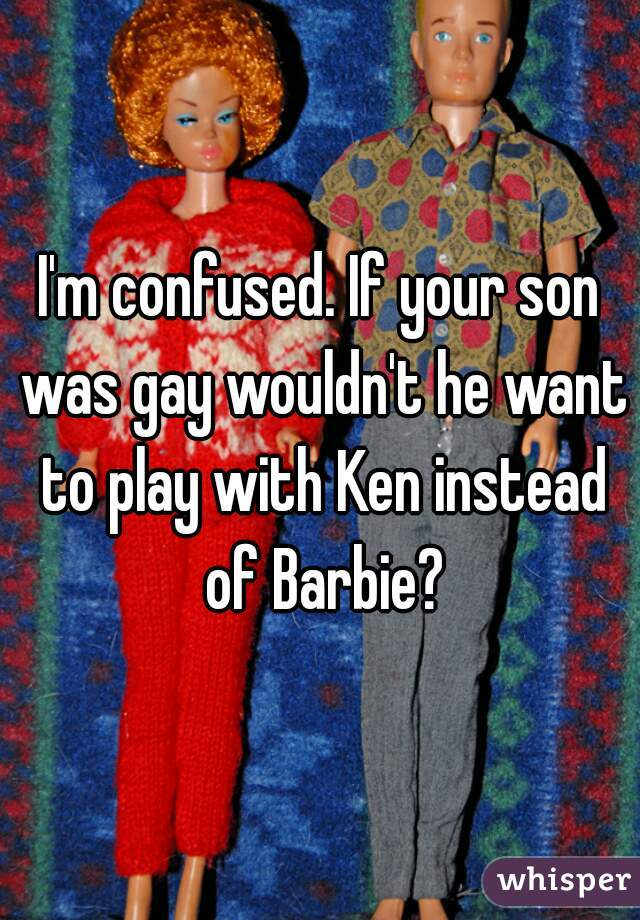 I'm confused. If your son was gay wouldn't he want to play with Ken instead of Barbie?