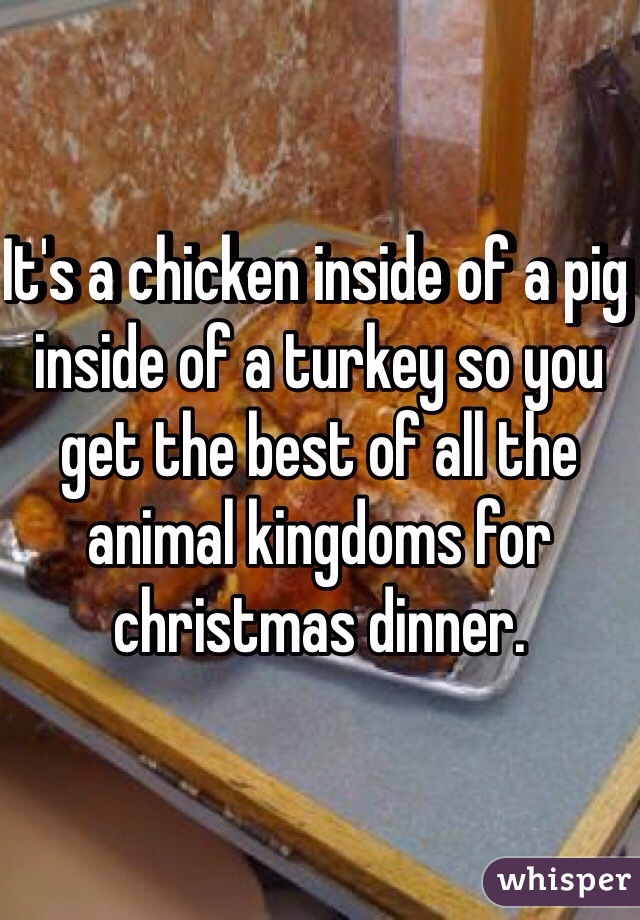It's a chicken inside of a pig inside of a turkey so you get the best of all the animal kingdoms for christmas dinner.