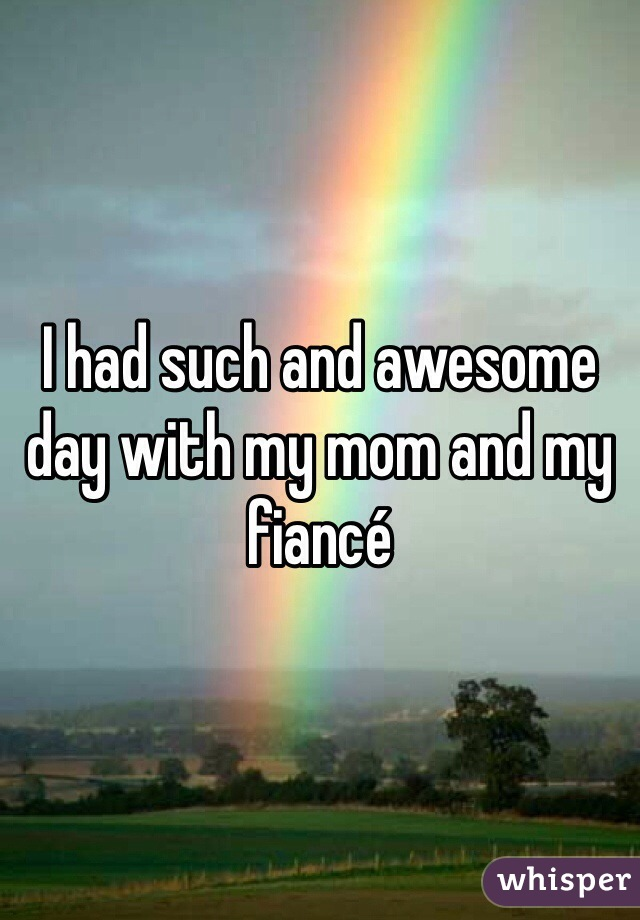 I had such and awesome day with my mom and my fiancé