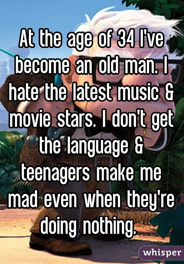 At the age of 34 I've become an old man. I hate the latest music & movie stars. I don't get the language & teenagers make me mad even when they're doing nothing.