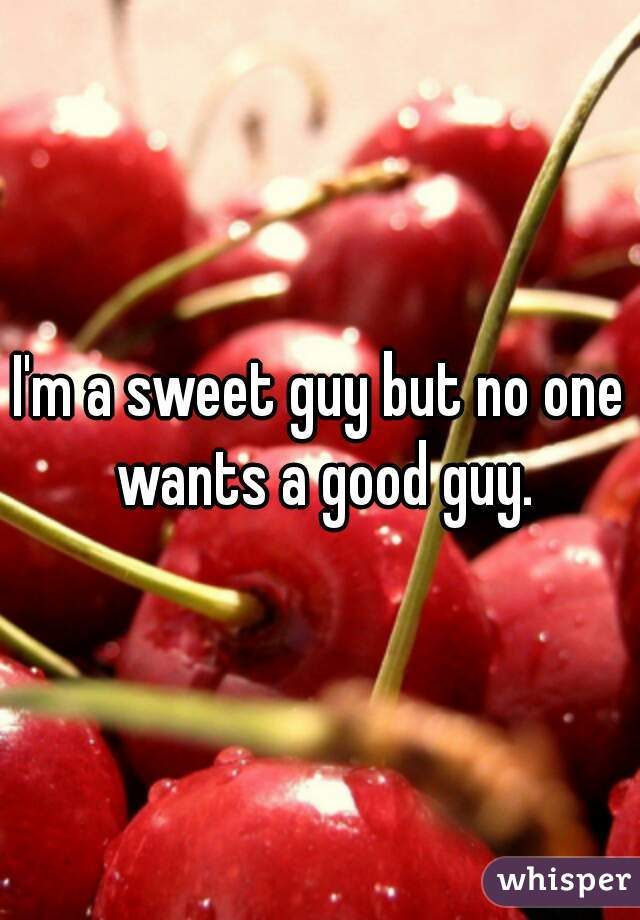 I'm a sweet guy but no one wants a good guy.