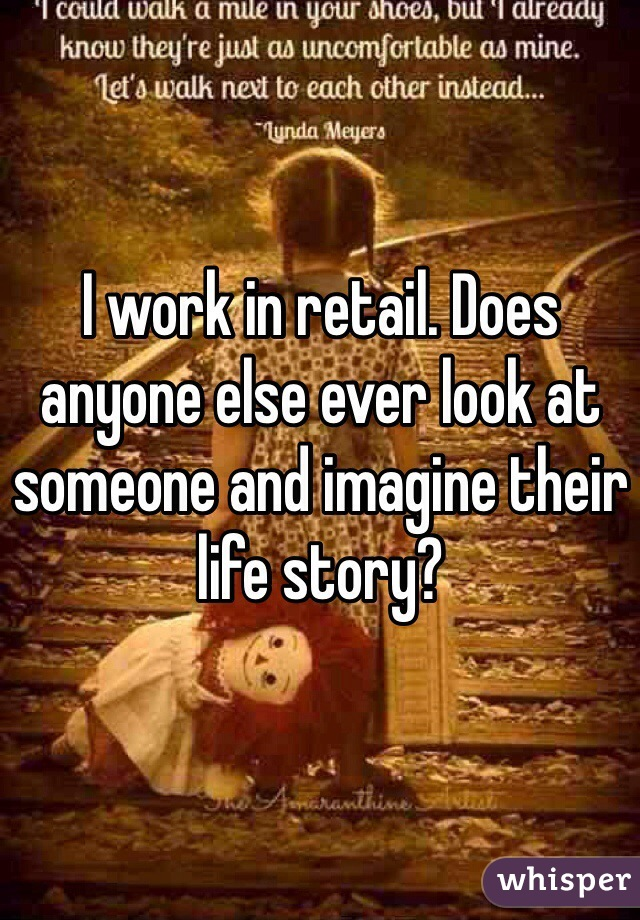 I work in retail. Does anyone else ever look at someone and imagine their life story?