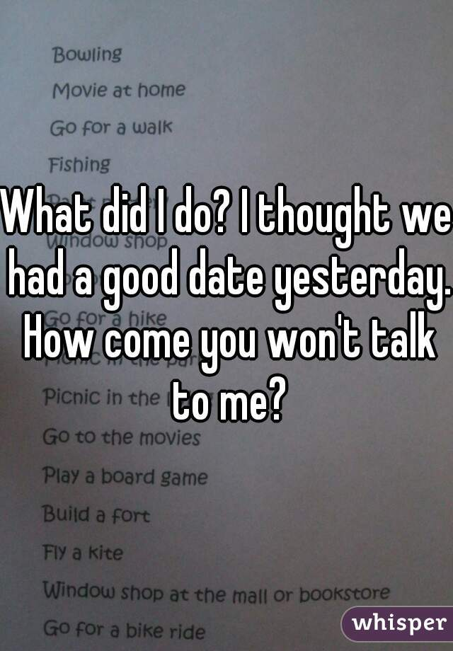 What did I do? I thought we had a good date yesterday. How come you won't talk to me?