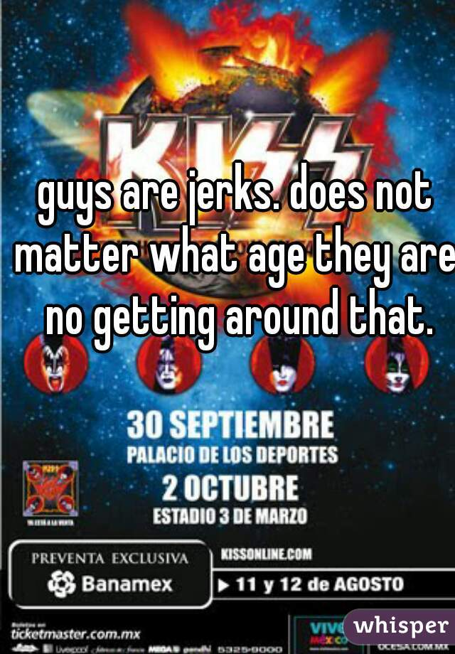 guys are jerks. does not matter what age they are. no getting around that.