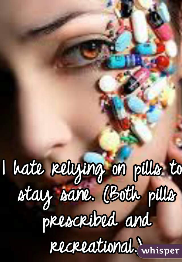 I hate relying on pills to stay sane. (Both pills prescribed and recreational.)