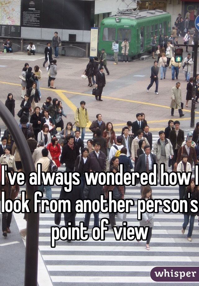 I've always wondered how I look from another person's point of view