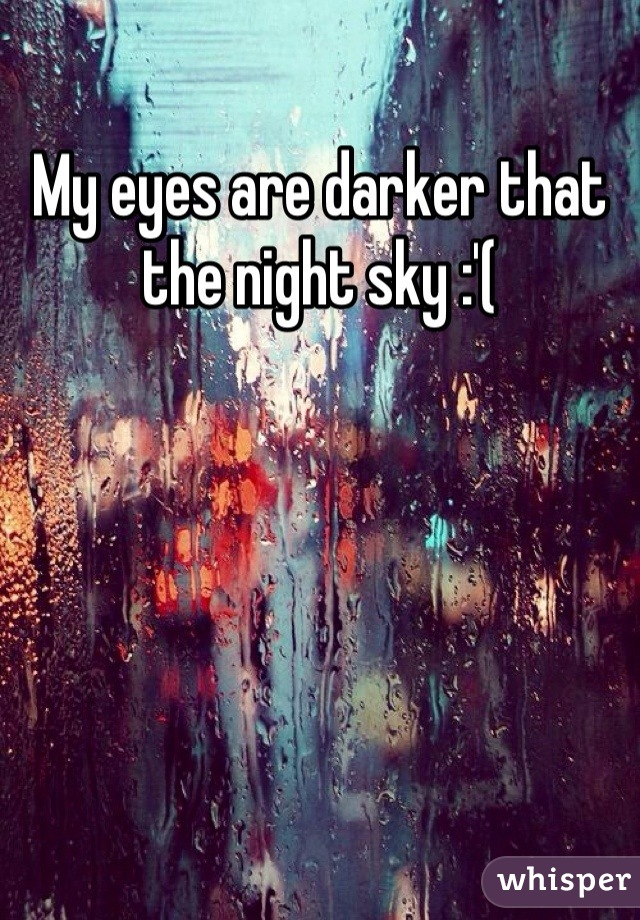 My eyes are darker that the night sky :'(