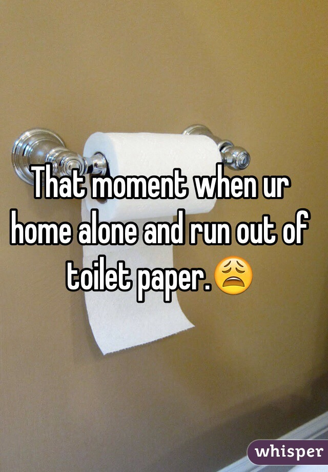 That moment when ur home alone and run out of toilet paper.😩