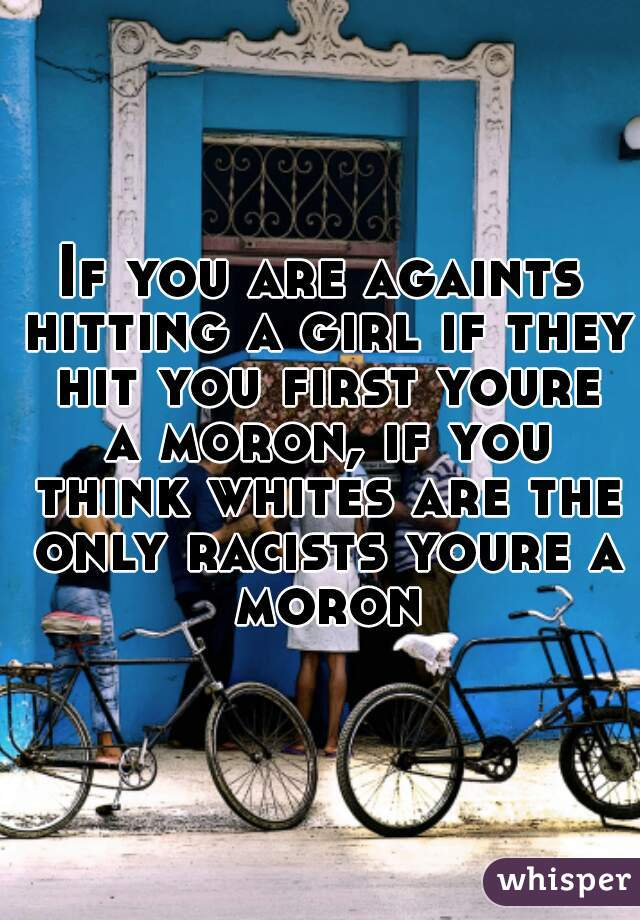 If you are againts hitting a girl if they hit you first youre a moron, if you think whites are the only racists youre a moron