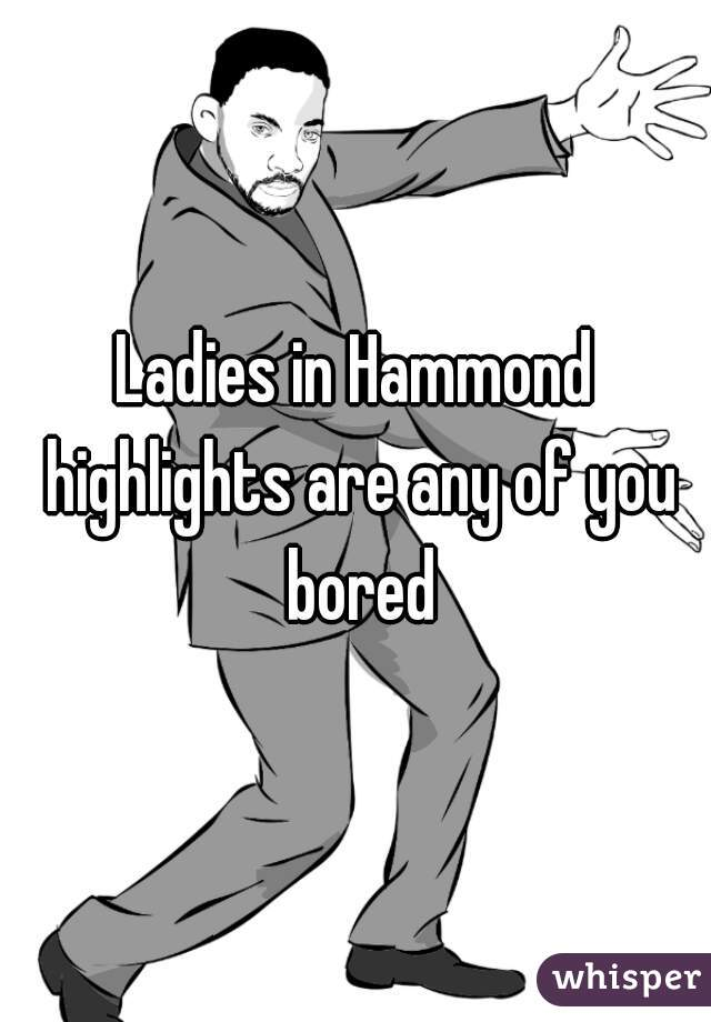 Ladies in Hammond highlights are any of you bored