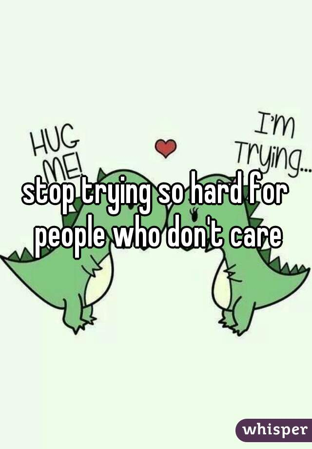 stop trying so hard for people who don't care