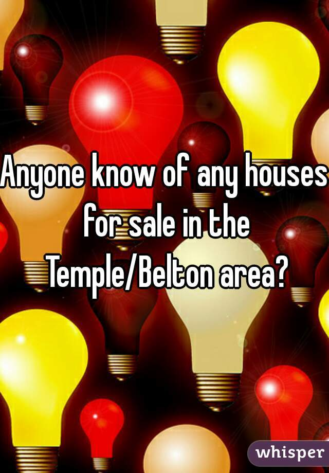 Anyone know of any houses for sale in the Temple/Belton area?