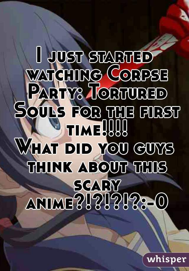 I just started watching Corpse Party: Tortured Souls for the first time!!!! What did you guys think about this scary anime?!?!?!?:-0