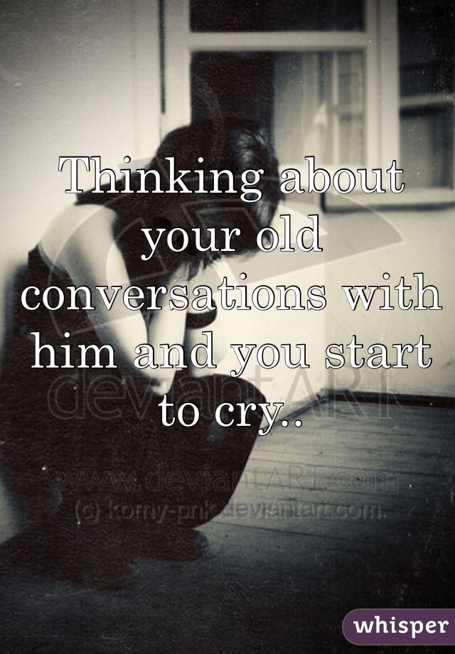 Thinking about your old conversations with him and you start to cry..