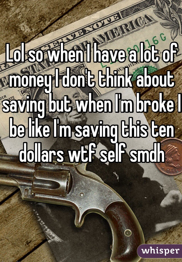 Lol so when I have a lot of money I don't think about saving but when I'm broke I be like I'm saving this ten dollars wtf self smdh