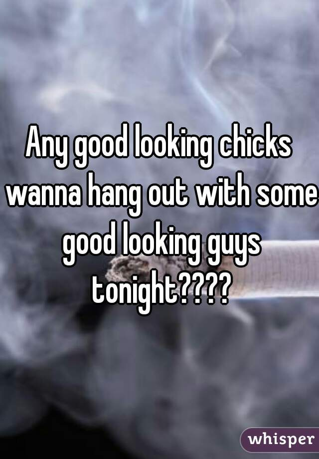 Any good looking chicks wanna hang out with some good looking guys tonight????