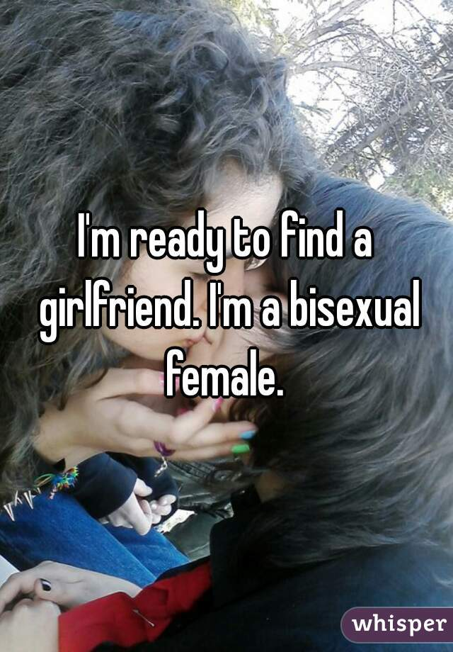 I'm ready to find a girlfriend. I'm a bisexual female.