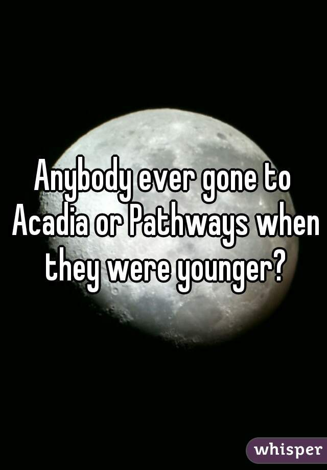 Anybody ever gone to Acadia or Pathways when they were younger?