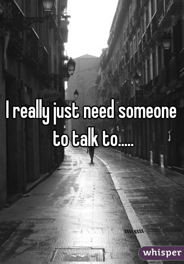 I really just need someone to talk to.....