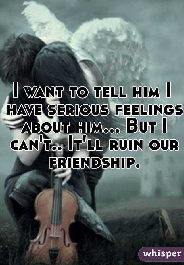 I want to tell him I have serious feelings about him... But I can't.. It'll ruin our friendship.