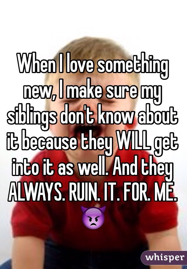 When I love something new, I make sure my siblings don't know about it because they WILL get into it as well. And they ALWAYS. RUIN. IT. FOR. ME. 👿