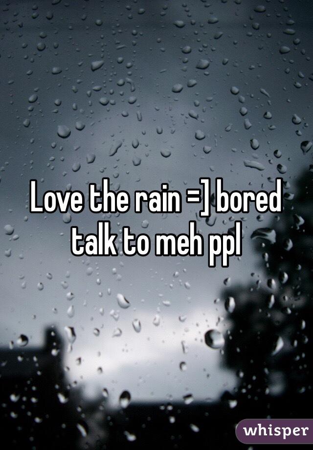 Love the rain =] bored talk to meh ppl