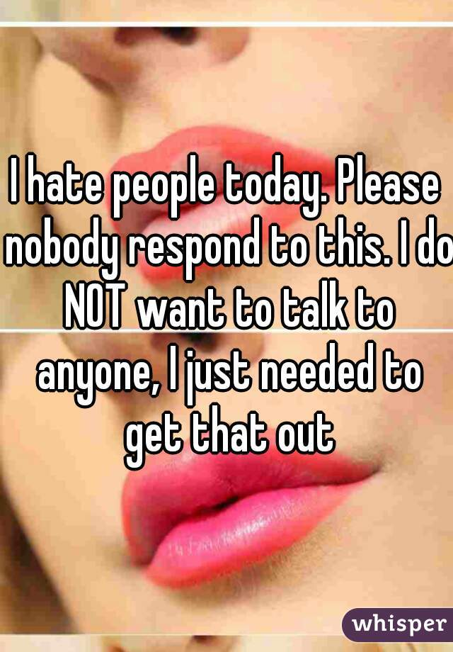 I hate people today. Please nobody respond to this. I do NOT want to talk to anyone, I just needed to get that out