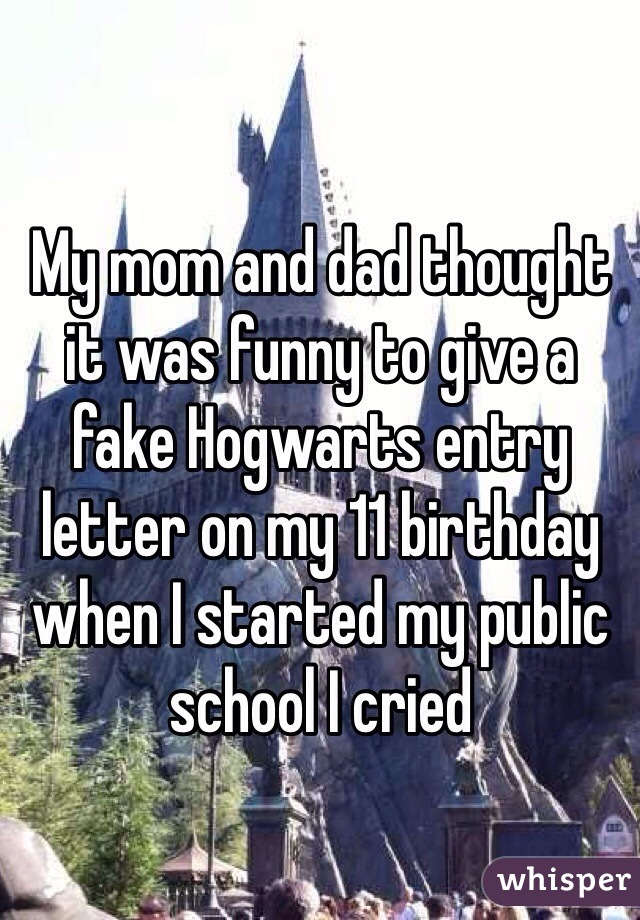 My mom and dad thought it was funny to give a fake Hogwarts entry letter on my 11 birthday when I started my public school I cried