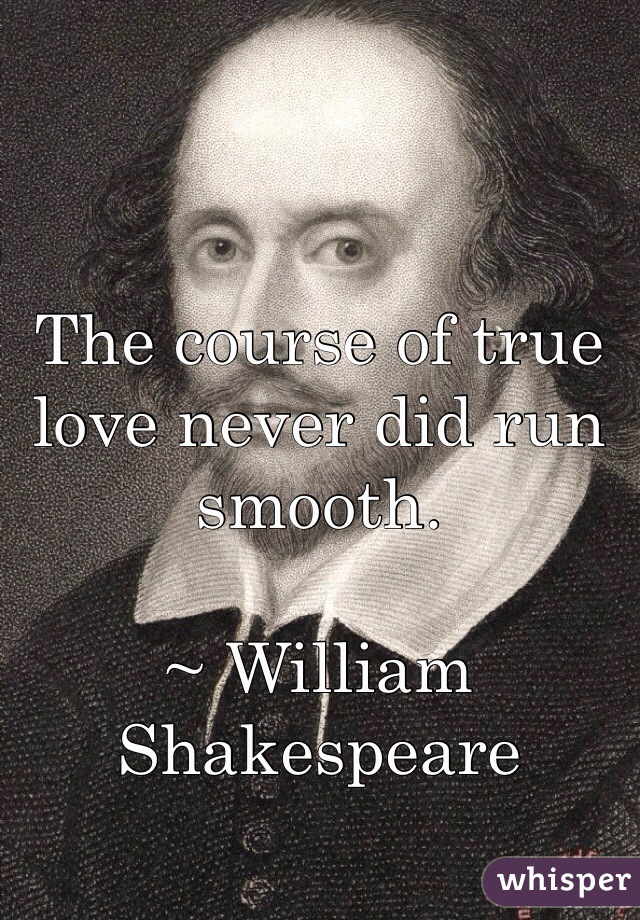 The course of true love never did run smooth.   ~ William Shakespeare