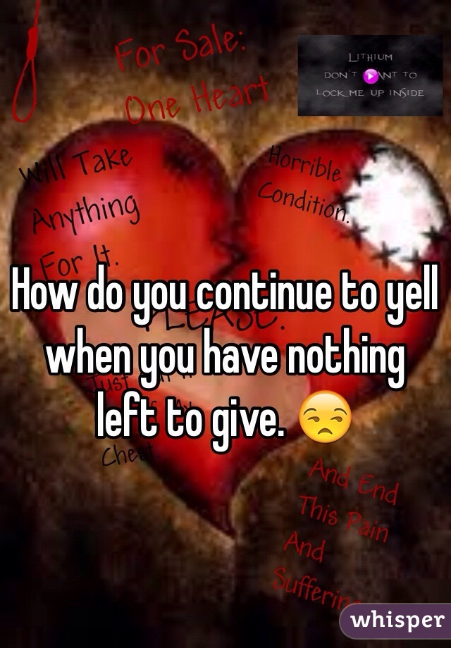How do you continue to yell when you have nothing left to give. 😒