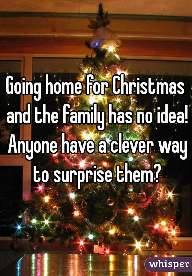 Going home for Christmas and the family has no idea! Anyone have a clever way to surprise them?
