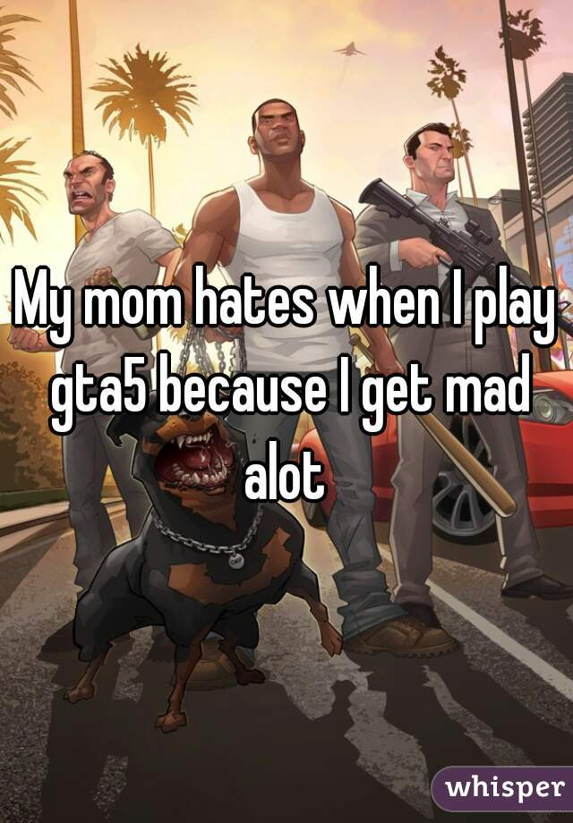 My mom hates when I play gta5 because I get mad alot