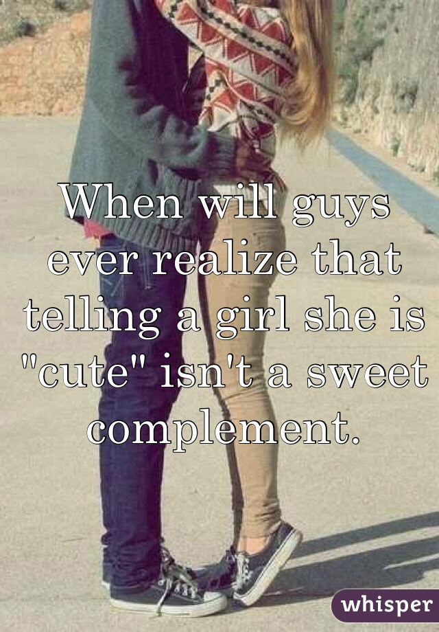"When will guys ever realize that telling a girl she is ""cute"" isn't a sweet complement."