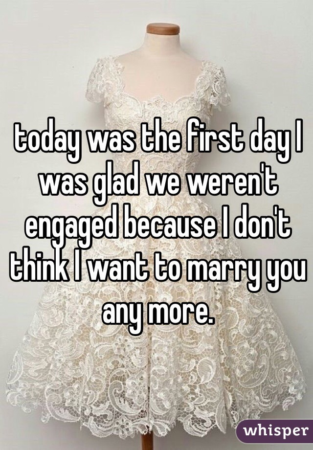 today was the first day I was glad we weren't engaged because I don't think I want to marry you any more.