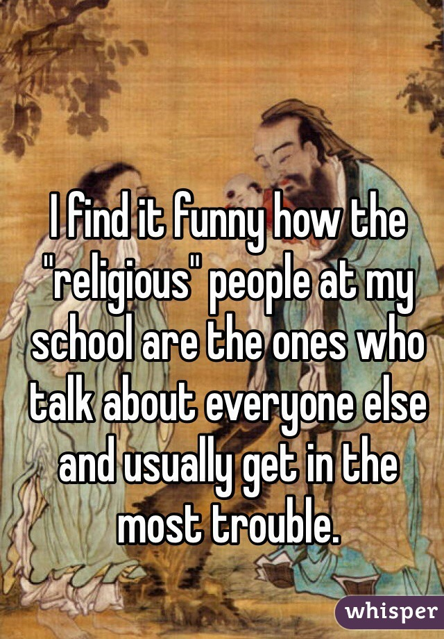 """I find it funny how the """"religious"""" people at my school are the ones who talk about everyone else and usually get in the most trouble."""