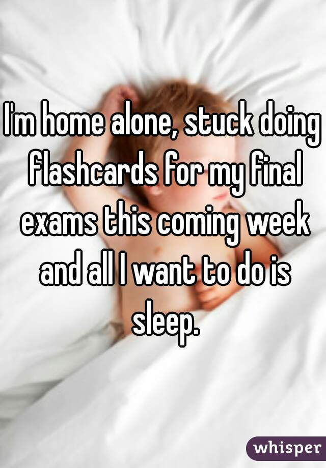 I'm home alone, stuck doing flashcards for my final exams this coming week and all I want to do is sleep.