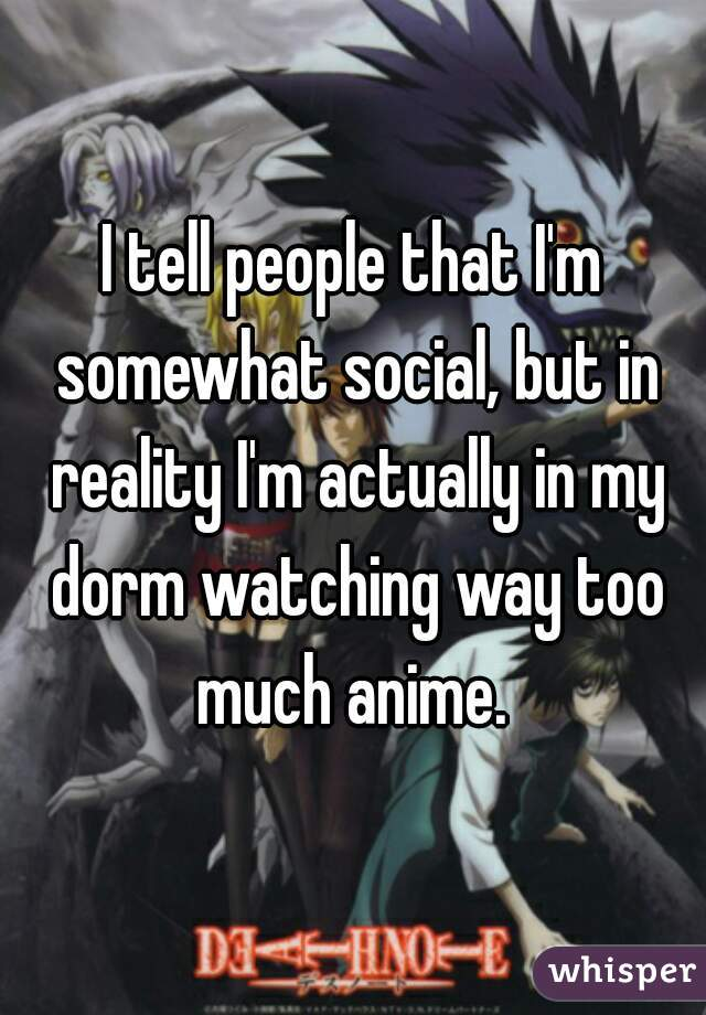 I tell people that I'm somewhat social, but in reality I'm actually in my dorm watching way too much anime.