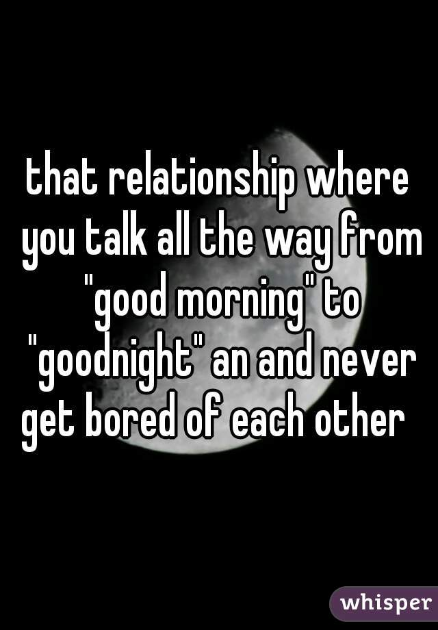 """that relationship where you talk all the way from """"good morning"""" to """"goodnight"""" an and never get bored of each other"""