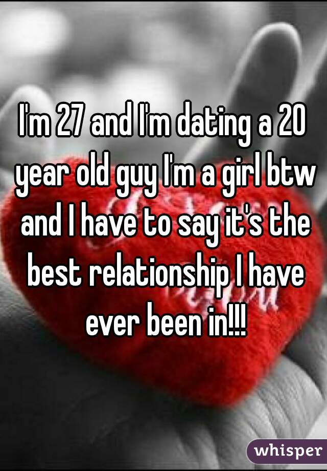 I'm 27 and I'm dating a 20 year old guy I'm a girl btw and I have to say it's the best relationship I have ever been in!!!