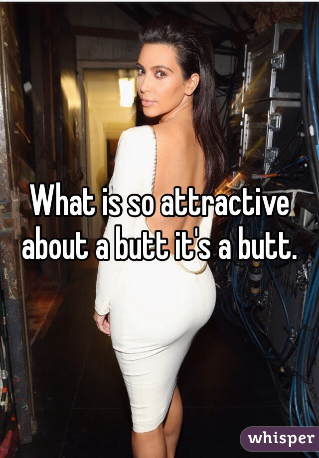 What is so attractive about a butt it's a butt.