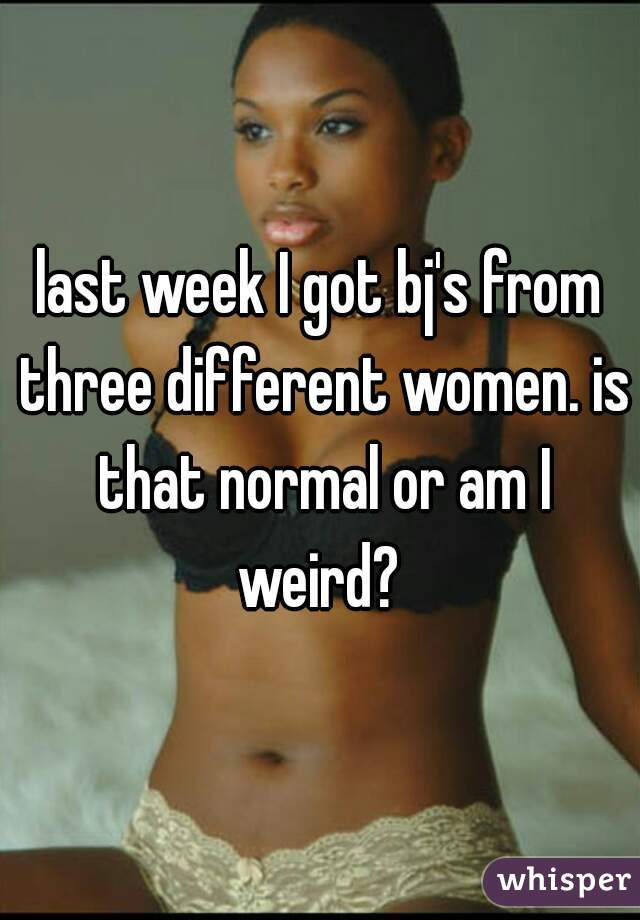 last week I got bj's from three different women. is that normal or am I weird?