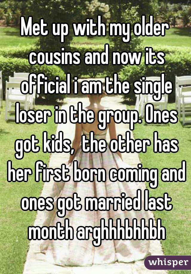 Met up with my older cousins and now its official i am the single loser in the group. Ones got kids,  the other has her first born coming and ones got married last month arghhhbhhbh