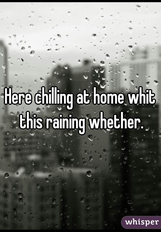 Here chilling at home whit this raining whether.