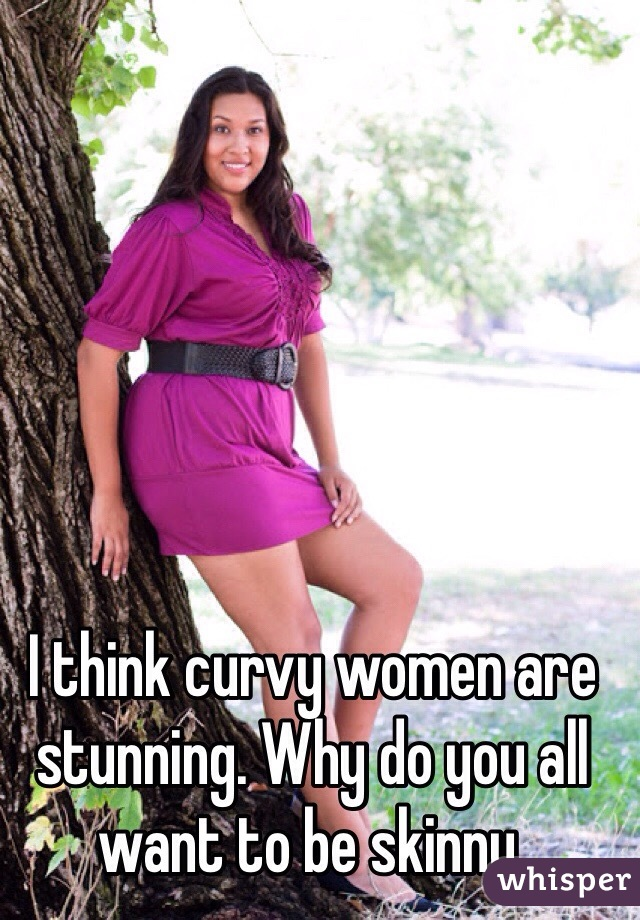I think curvy women are stunning. Why do you all want to be skinny.