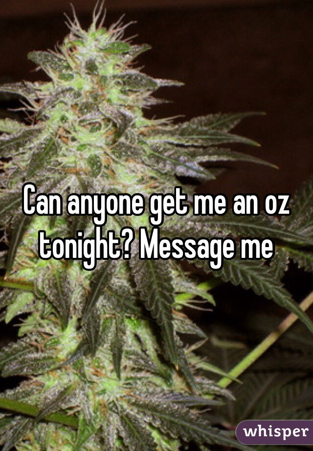Can anyone get me an oz tonight? Message me