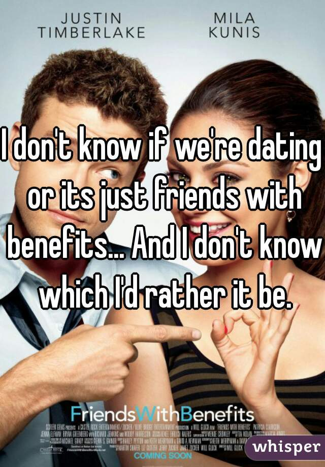 I don't know if we're dating or its just friends with benefits... And I don't know which I'd rather it be.