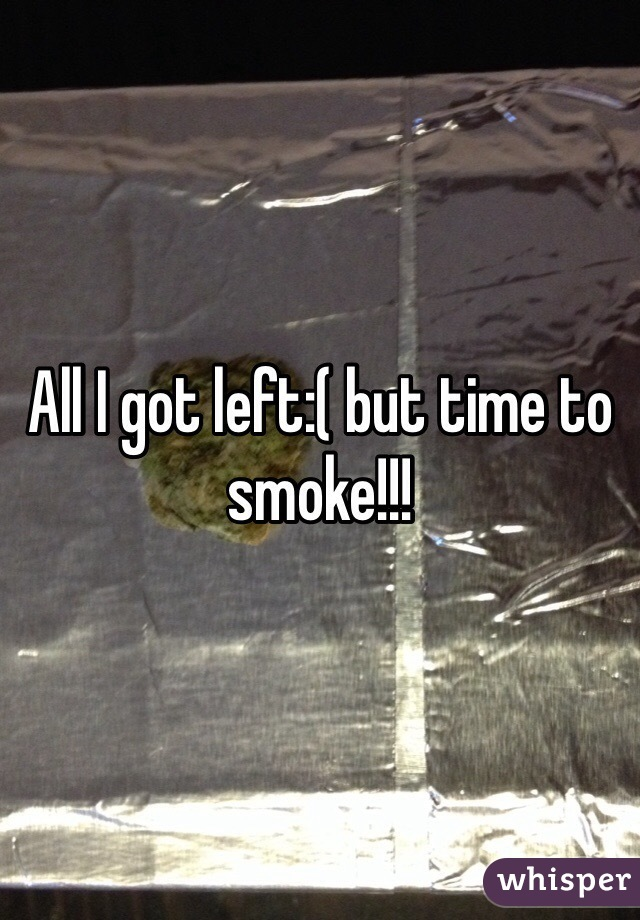 All I got left:( but time to smoke!!!