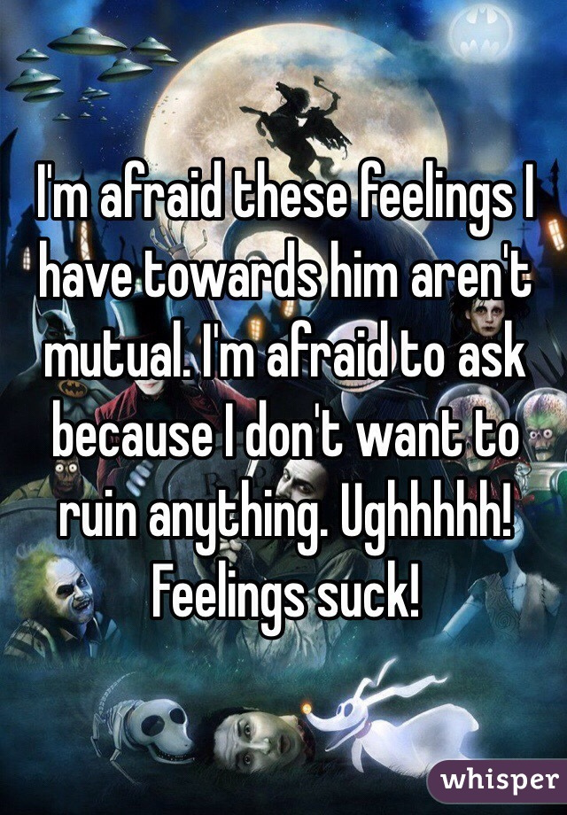 I'm afraid these feelings I have towards him aren't mutual. I'm afraid to ask because I don't want to ruin anything. Ughhhhh! Feelings suck!