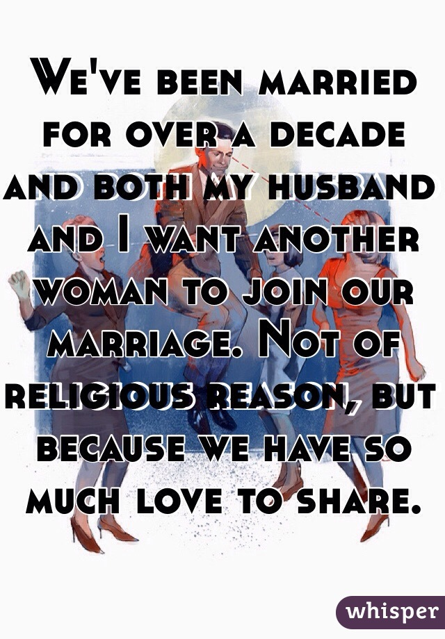 We've been married for over a decade and both my husband and I want another woman to join our marriage. Not of religious reason, but because we have so much love to share.