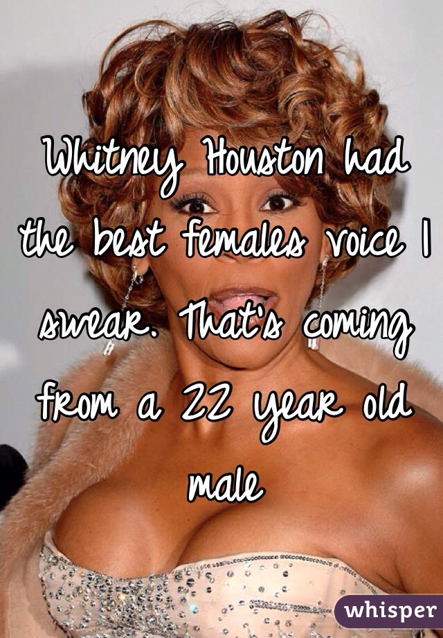 Whitney Houston had the best females voice I swear. That's coming from a 22 year old male